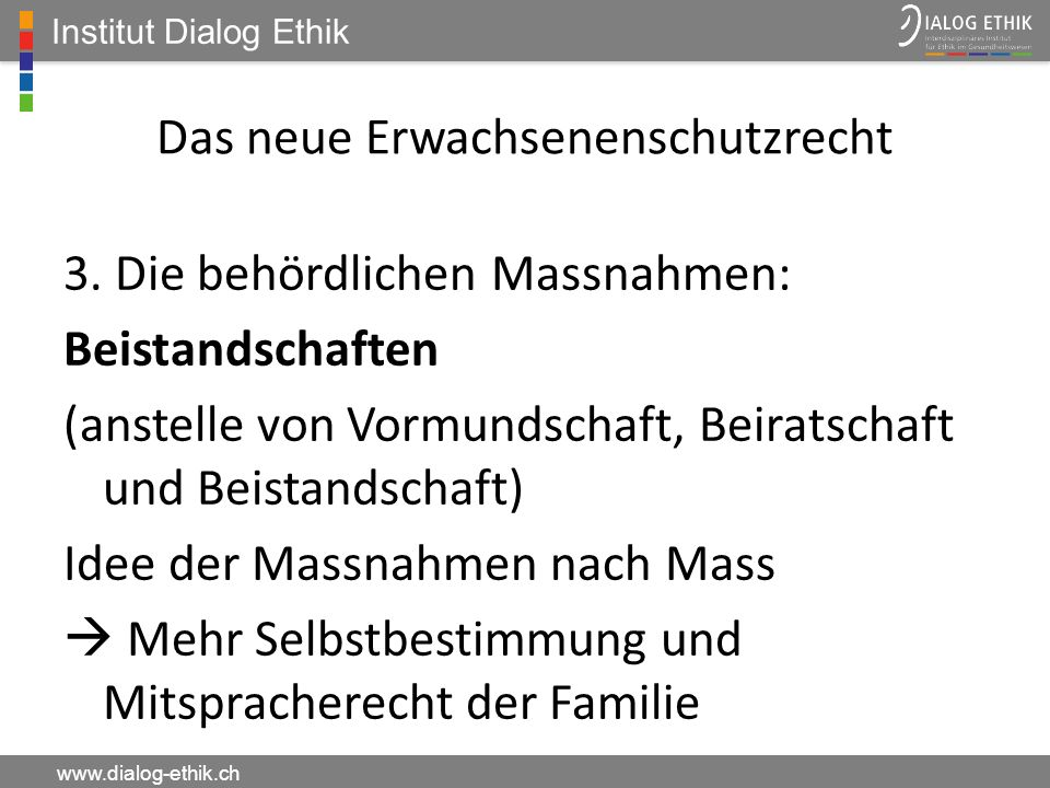 Institut Dialog Ethik www.dialog-ethik.ch Das neue Erwachsenenschutzrecht 3. Die behördlichen Massnahmen: Beistandschaften (anstelle von Vormundschaft