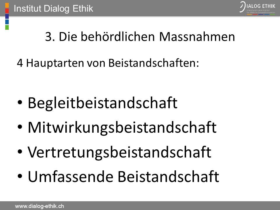 Institut Dialog Ethik www.dialog-ethik.ch 3. Die behördlichen Massnahmen 4 Hauptarten von Beistandschaften: Begleitbeistandschaft Mitwirkungsbeistands