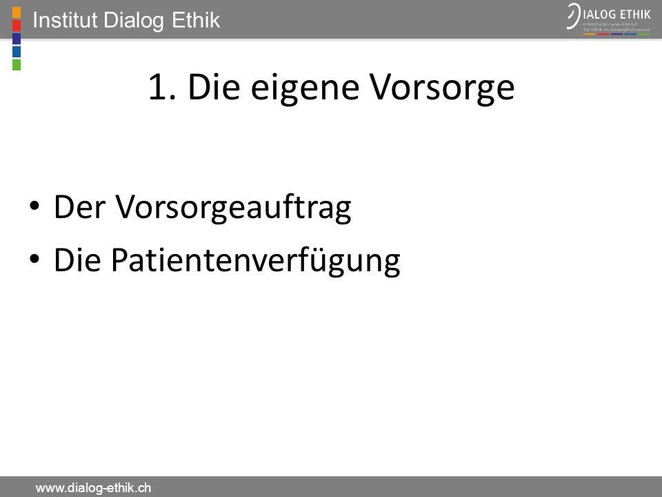 Institut Dialog Ethik www.dialog-ethik.ch 1. Die eigene Vorsorge Der Vorsorgeauftrag Die Patientenverfügung