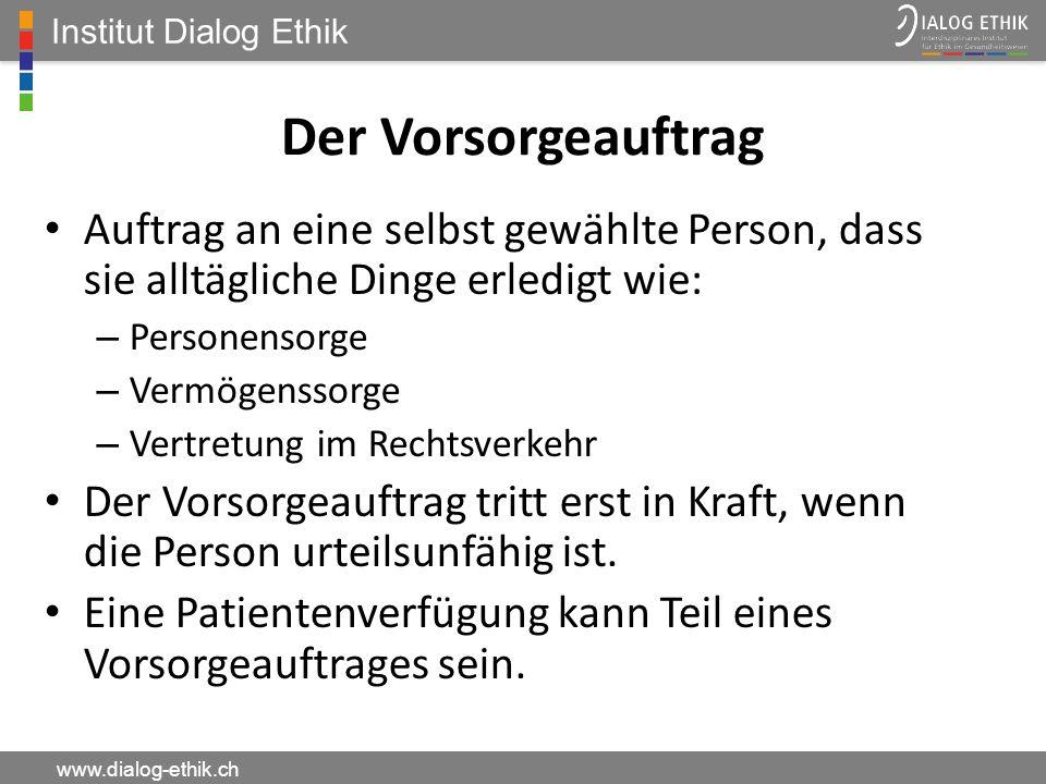 Institut Dialog Ethik www.dialog-ethik.ch Der Vorsorgeauftrag Auftrag an eine selbst gewählte Person, dass sie alltägliche Dinge erledigt wie: – Perso