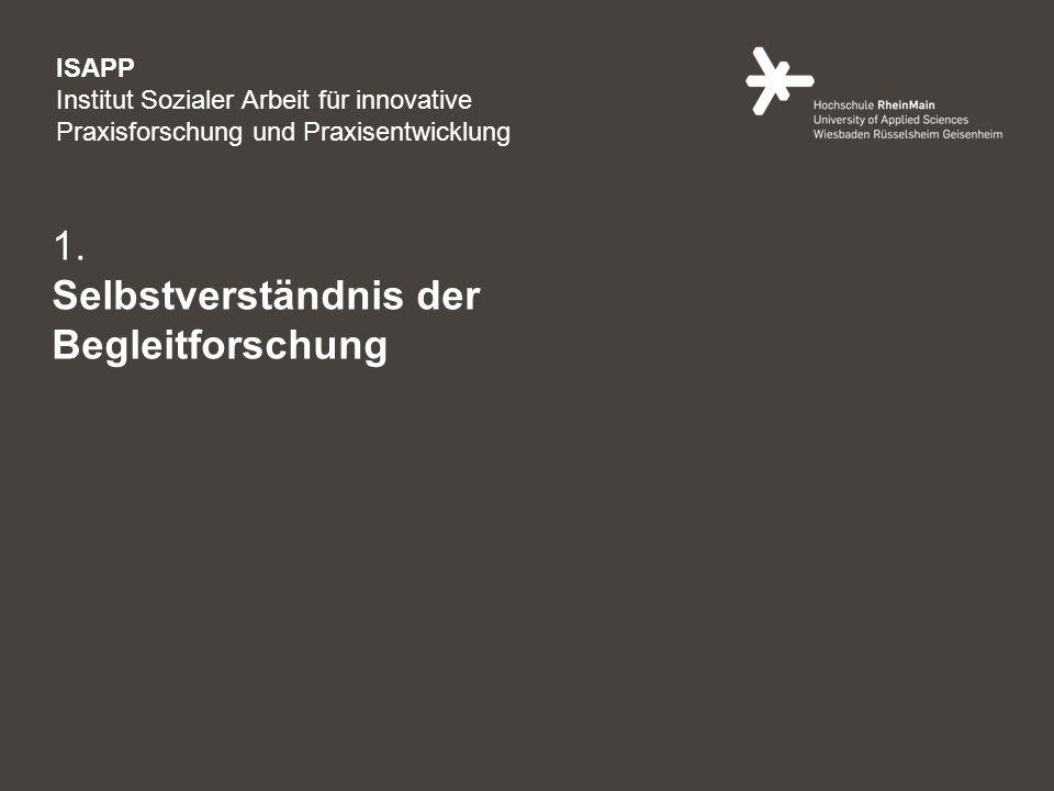 2 1. Selbstverständnis der Begleitforschung ISAPP Institut Sozialer Arbeit für innovative Praxisforschung und Praxisentwicklung