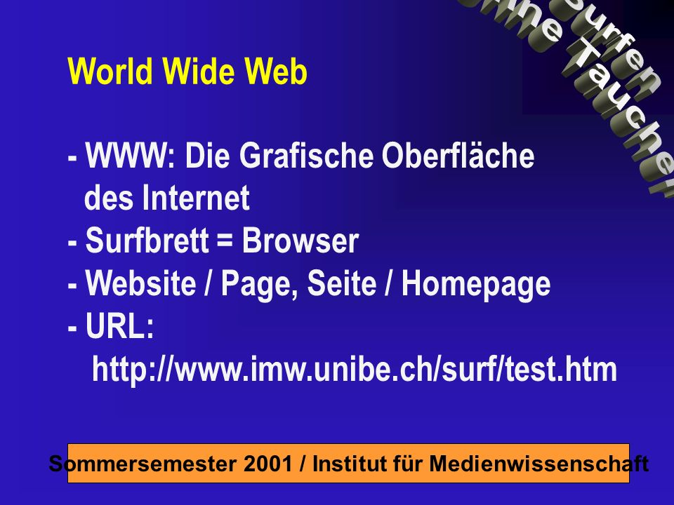 Sommersemester 2001 / Institut für Medienwissenschaft - WWW: Die Grafische Oberfläche des Internet - Surfbrett = Browser - Website / Page, Seite / Homepage - URL: http://www.imw.unibe.ch/surf/test.htm World Wide Web