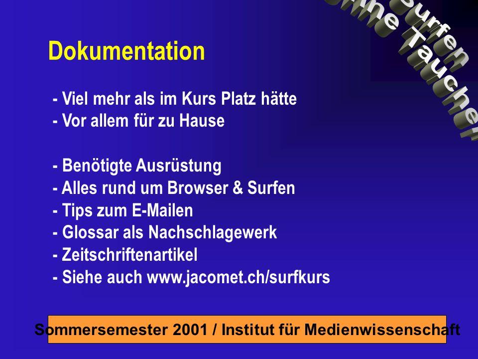 Sommersemester 2001 / Institut für Medienwissenschaft Dokumentation - Viel mehr als im Kurs Platz hätte - Vor allem für zu Hause - Benötigte Ausrüstung - Alles rund um Browser & Surfen - Tips zum E-Mailen - Glossar als Nachschlagewerk - Zeitschriftenartikel - Siehe auch www.jacomet.ch/surfkurs