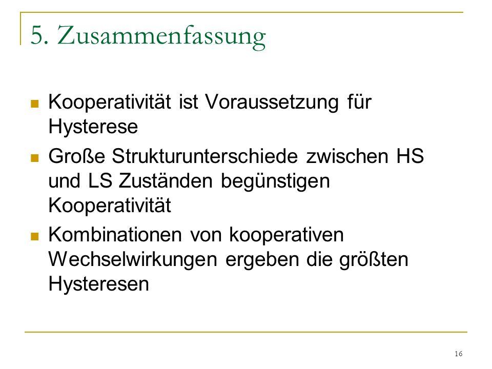 16 5. Zusammenfassung Kooperativität ist Voraussetzung für Hysterese Große Strukturunterschiede zwischen HS und LS Zuständen begünstigen Kooperativitä