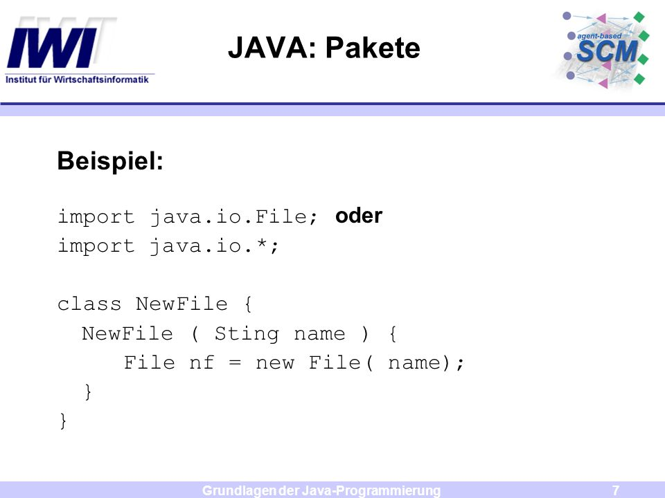 Grundlagen der Java-Programmierung7 JAVA: Pakete Beispiel: import java.io.File; oder import java.io.*; class NewFile { NewFile ( Sting name ) { File nf = new File( name); }