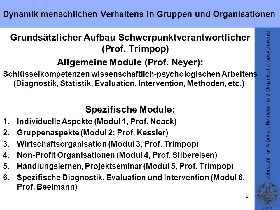 Dynamik menschlichen Verhaltens in Gruppen und Organisationen Grundsätzlicher Aufbau Schwerpunktverantwortlicher (Prof. Trimpop) Allgemeine Module (Pr