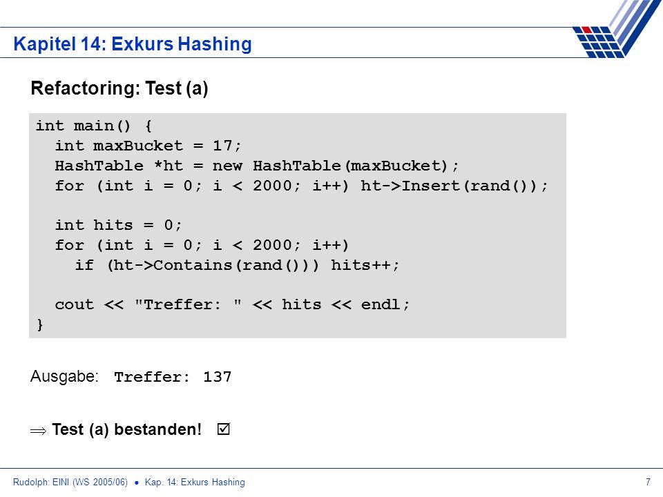 Rudolph: EINI (WS 2005/06) Kap. 14: Exkurs Hashing7 Kapitel 14: Exkurs Hashing Refactoring: Test (a) int main() { int maxBucket = 17; HashTable *ht =