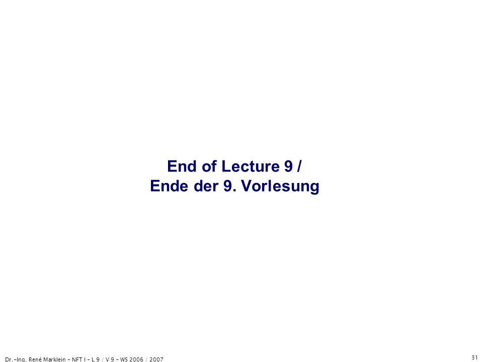 Dr.-Ing. René Marklein - NFT I - L 9 / V 9 - WS 2006 / 2007 31 End of Lecture 9 / Ende der 9. Vorlesung