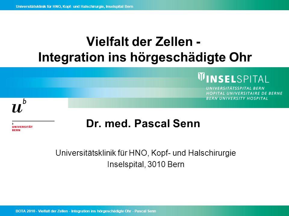 Universitätsklinik für HNO, Kopf- und Halschirurgie, Inselspital Bern BOTA 2010 - Vielfalt der Zellen - Integration ins hörgeschädigte Ohr - Pascal Senn Schlussfolgerung Es gibt noch keine Stammzelltherapie für Hörgeschädigte, der Weg zu einer solchen ist noch weit Es ist möglich, dass eine Stammzelltherapie für Hörschädigung auch nicht funktionieren könnte Forschung ist zentral und muss intensiviert werden; dazu gründen wir in der Schweiz derzeit eine Stiftung Swiss Inner Ear Foundation (http://innerear.ch) Patienten mit Hörschädigung sollten nicht auf eine Stammzelltherapie warten, wenn sie jetzt eine Therapie brauchen; Cochlea-Implantate stehen heute zur Verfügung