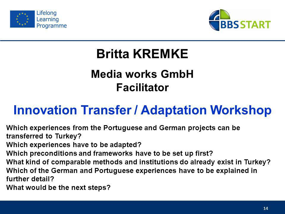 14 Britta KREMKE Media works GmbH Facilitator Innovation Transfer / Adaptation Workshop Which experiences from the Portuguese and German projects can