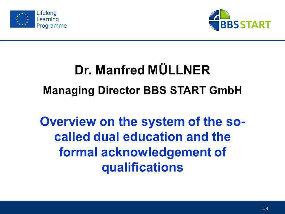 34 Dr. Manfred MÜLLNER Managing Director BBS START GmbH Overview on the system of the so- called dual education and the formal acknowledgement of qual