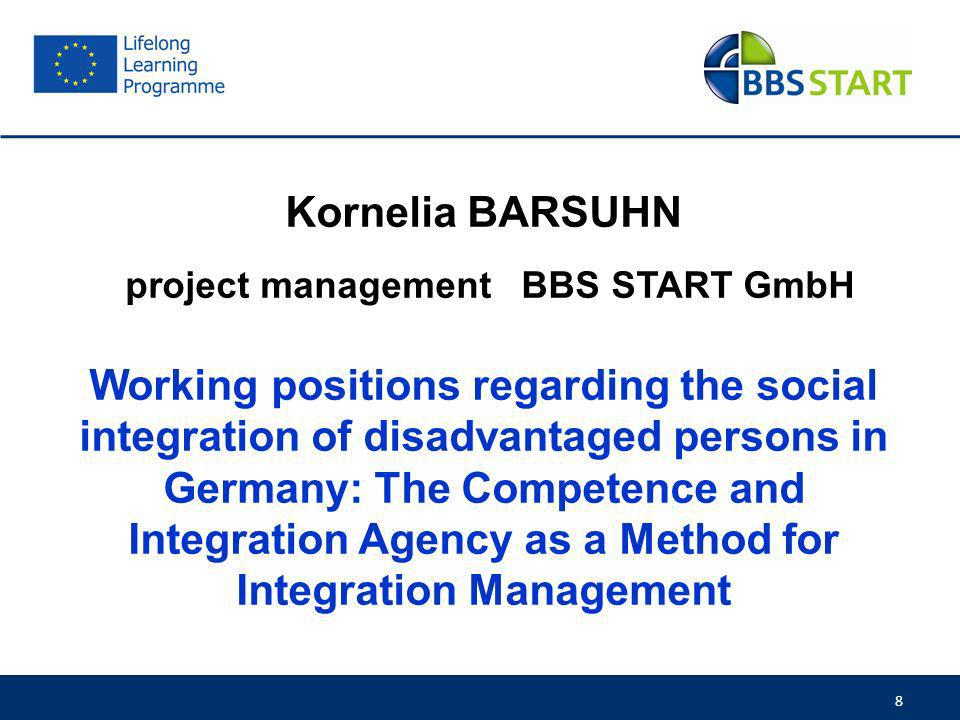8 Kornelia BARSUHN project management BBS START GmbH Working positions regarding the social integration of disadvantaged persons in Germany: The Competence and Integration Agency as a Method for Integration Management