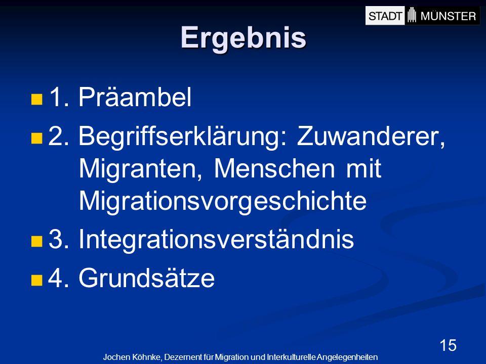 15 Ergebnis 1. Präambel 2. Begriffserklärung: Zuwanderer, Migranten, Menschen mit Migrationsvorgeschichte 3. Integrationsverständnis 4. Grundsätze Joc