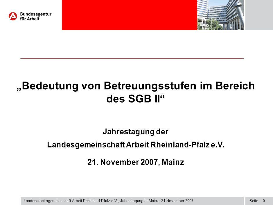 Seite1 Landesarbeitsgemeinschaft Arbeit Rheinland-Pfalz e.V., Jahrestagung in Mainz, 21.November 2007 rechtliche Grundlagen Zielsystem SGB II: - Vermeidung, Verringerung und Beendigung von Hilfebedürftigkeit (§ 1 SGB II) vorrangig durch Eingliederung in Arbeit: - gezielter Einsatz von Dienstleistung (§ 1 (1) Satz 4, (2), § 3 (1) in Verbindung mit § 4 SGB II) - Geldleistung und Maßnahmen zur Eingliederung (§ 16 SGB II) § 54 S.