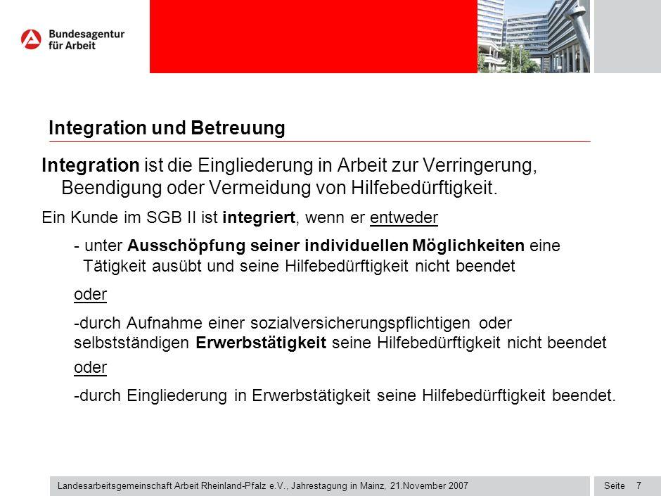 Seite7 Landesarbeitsgemeinschaft Arbeit Rheinland-Pfalz e.V., Jahrestagung in Mainz, 21.November 2007 Integration ist die Eingliederung in Arbeit zur Verringerung, Beendigung oder Vermeidung von Hilfebedürftigkeit.