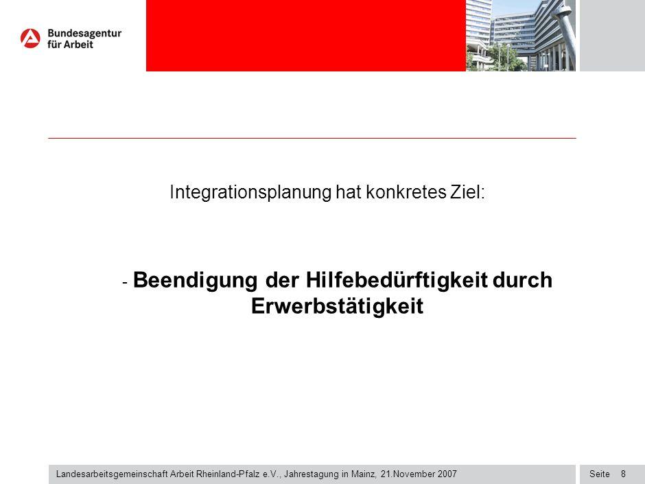 Seite8 Landesarbeitsgemeinschaft Arbeit Rheinland-Pfalz e.V., Jahrestagung in Mainz, 21.November 2007 Integrationsplanung hat konkretes Ziel: - Beendigung der Hilfebedürftigkeit durch Erwerbstätigkeit