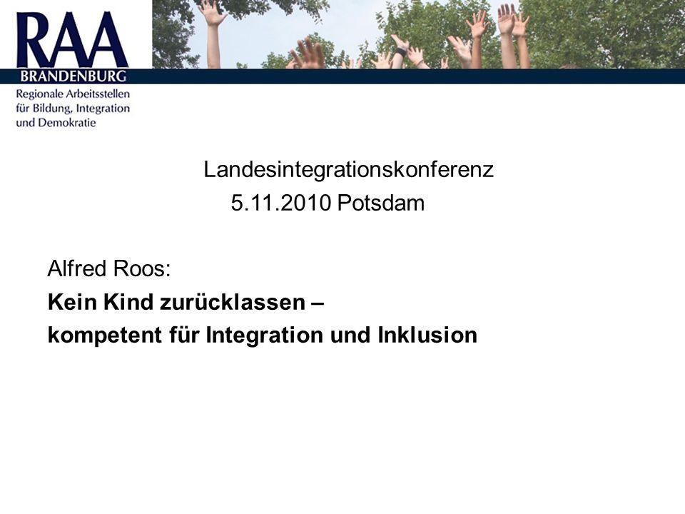 Landesintegrationskonferenz 5.11.2010 Potsdam Alfred Roos: Kein Kind zurücklassen – kompetent für Integration und Inklusion