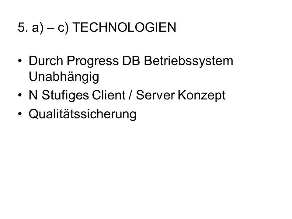 5. a) – c) TECHNOLOGIEN Durch Progress DB Betriebssystem Unabhängig N Stufiges Client / Server Konzept Qualitätssicherung
