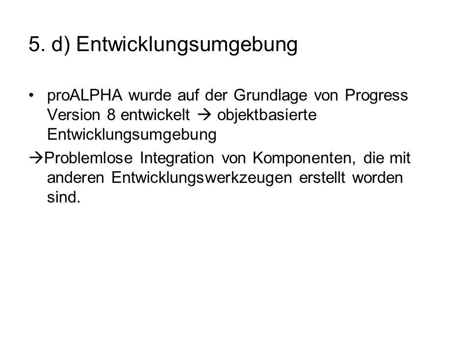 5. d) Entwicklungsumgebung proALPHA wurde auf der Grundlage von Progress Version 8 entwickelt objektbasierte Entwicklungsumgebung Problemlose Integrat
