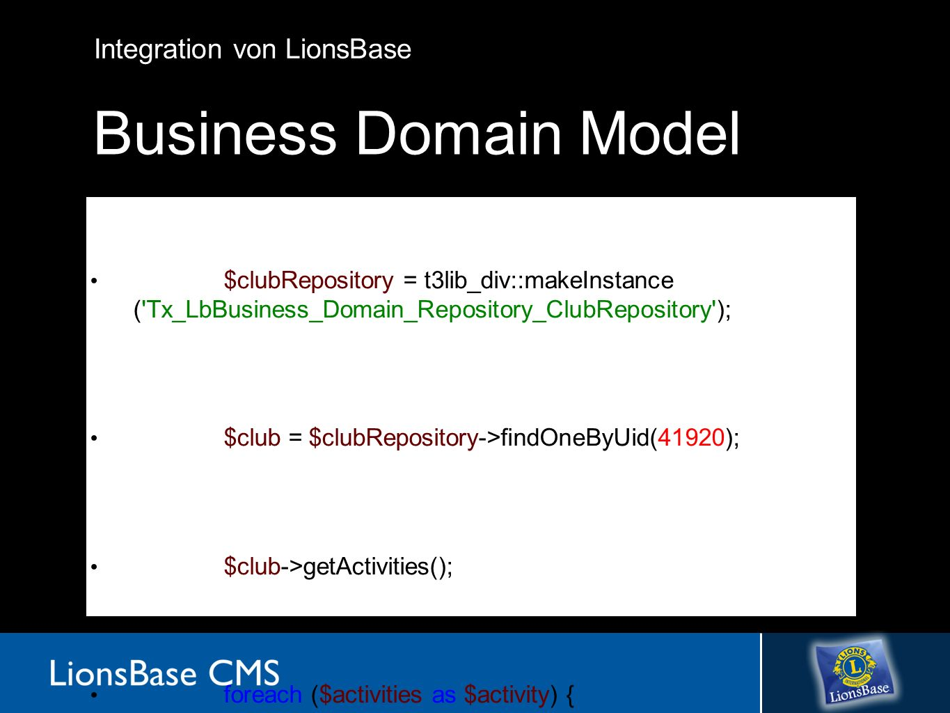 Integration von LionsBase Business Domain Model $clubRepository = t3lib_div::makeInstance ( Tx_LbBusiness_Domain_Repository_ClubRepository ); $club = $clubRepository->findOneByUid(41920); $club->getActivities(); foreach ($activities as $activity) { $activity->getWorkHours(); $activity->getAmountThirdParty(); }