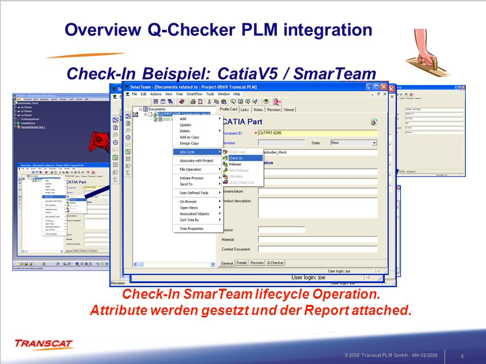 © 2008 Transcat PLM GmbH - MH 02/2009 9 Q-Checker PLM integration Check-In Beispiel: CatiaV5 / SmarTeam Check-In SmarTeam lifecycle Operation.