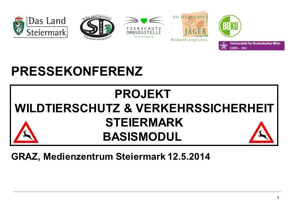 1 PRESSEKONFERENZ PROJEKT WILDTIERSCHUTZ & VERKEHRSSICHERHEIT STEIERMARK BASISMODUL GRAZ, Medienzentrum Steiermark 12.5.2014 Universität für Bodenkultur Wien DIBB – IWJ