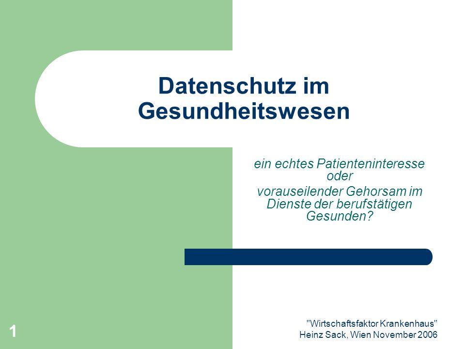 Wirtschaftsfaktor Krankenhaus Heinz Sack, Wien November 2006 1 Datenschutz im Gesundheitswesen ein echtes Patienteninteresse oder vorauseilender Gehorsam im Dienste der berufstätigen Gesunden