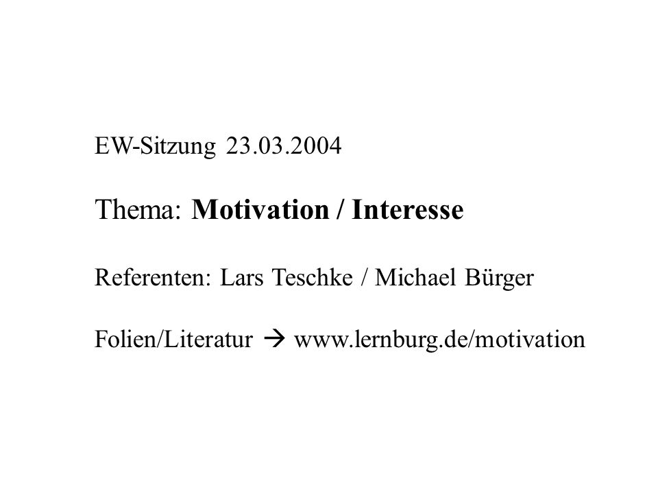 EW-Sitzung 23.03.2004 Thema: Motivation / Interesse Referenten: Lars Teschke / Michael Bürger Folien/Literatur www.lernburg.de/motivation