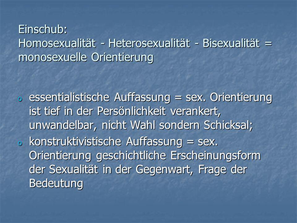 Einschub: Homosexualität - Heterosexualität - Bisexualität = monosexuelle Orientierung o essentialistische Auffassung = sex. Orientierung ist tief in