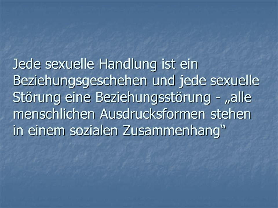 Jede sexuelle Handlung ist ein Beziehungsgeschehen und jede sexuelle Störung eine Beziehungsstörung - alle menschlichen Ausdrucksformen stehen in eine