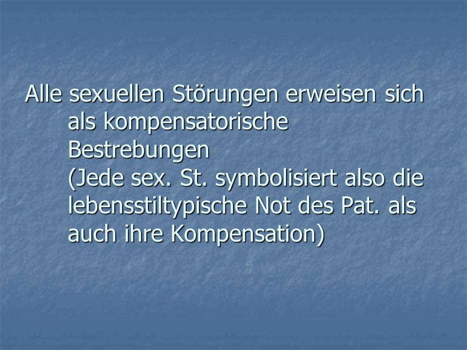 Alle sexuellen Störungen erweisen sich als kompensatorische Bestrebungen (Jede sex. St. symbolisiert also die lebensstiltypische Not des Pat. als auch