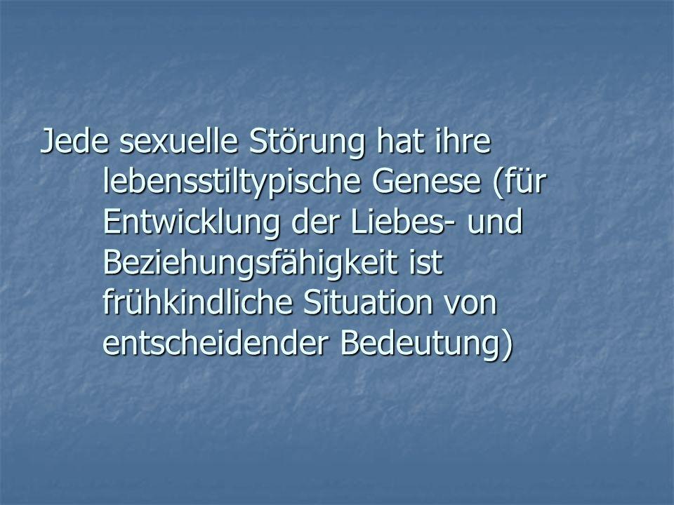 Jede sexuelle Störung hat ihre lebensstiltypische Genese (für Entwicklung der Liebes- und Beziehungsfähigkeit ist frühkindliche Situation von entschei