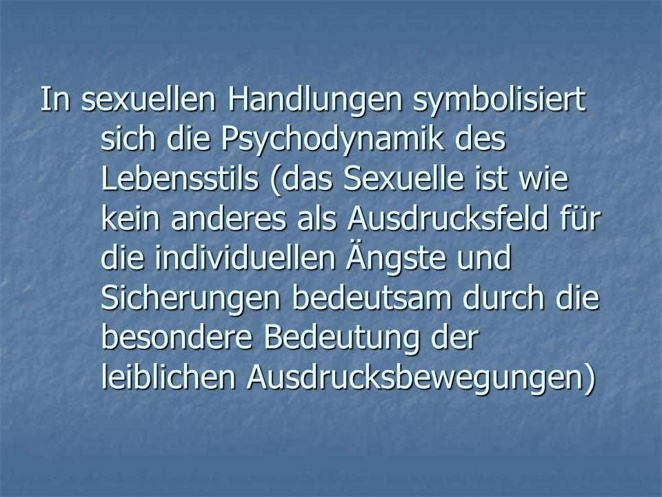 In sexuellen Handlungen symbolisiert sich die Psychodynamik des Lebensstils (das Sexuelle ist wie kein anderes als Ausdrucksfeld für die individuellen
