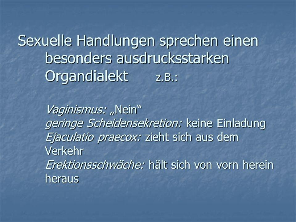 Sexuelle Handlungen sprechen einen besonders ausdrucksstarken Organdialekt z.B.: Vaginismus: Nein geringe Scheidensekretion: keine Einladung Ejaculati