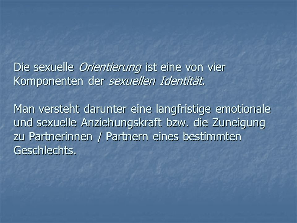 Die sexuelle Orientierung ist eine von vier Komponenten der sexuellen Identität. Man versteht darunter eine langfristige emotionale und sexuelle Anzie