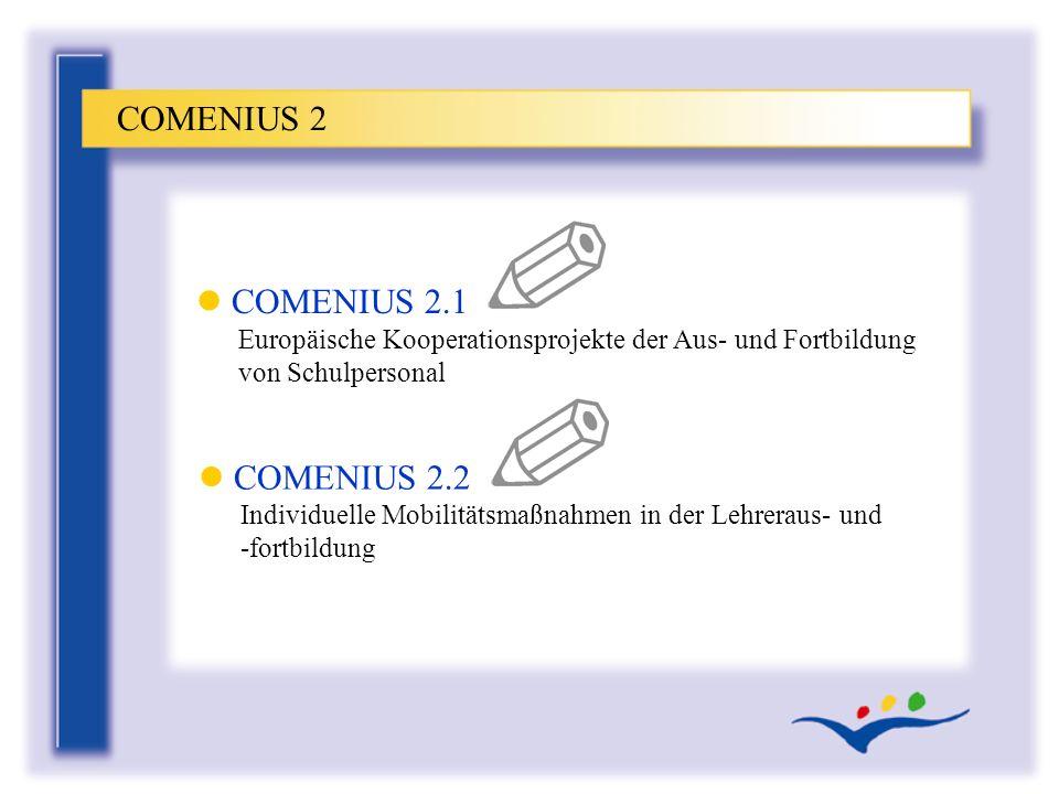l COMENIUS 2.1 Europäische Kooperationsprojekte der Aus- und Fortbildung von Schulpersonal COMENIUS 2 l COMENIUS 2.2 Individuelle Mobilitätsmaßnahmen