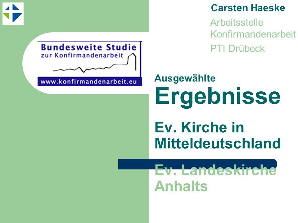 Ausgewählte Ergebnisse Ev. Kirche in Mitteldeutschland Ev. Landeskirche Anhalts Carsten Haeske Arbeitsstelle Konfirmandenarbeit PTI Drübeck