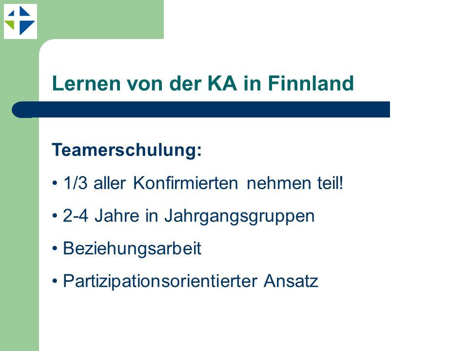 Lernen von der KA in Finnland Teamerschulung: 1/3 aller Konfirmierten nehmen teil! 2-4 Jahre in Jahrgangsgruppen Beziehungsarbeit Partizipationsorient