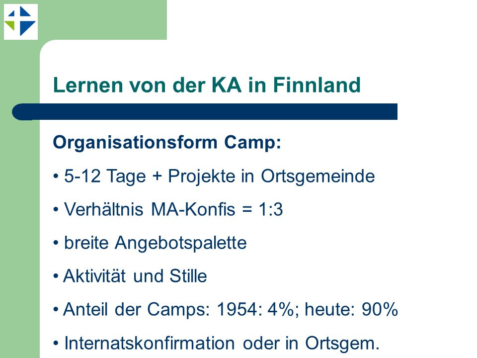 Lernen von der KA in Finnland Organisationsform Camp: 5-12 Tage + Projekte in Ortsgemeinde Verhältnis MA-Konfis = 1:3 breite Angebotspalette Aktivität und Stille Anteil der Camps: 1954: 4%; heute: 90% Internatskonfirmation oder in Ortsgem.