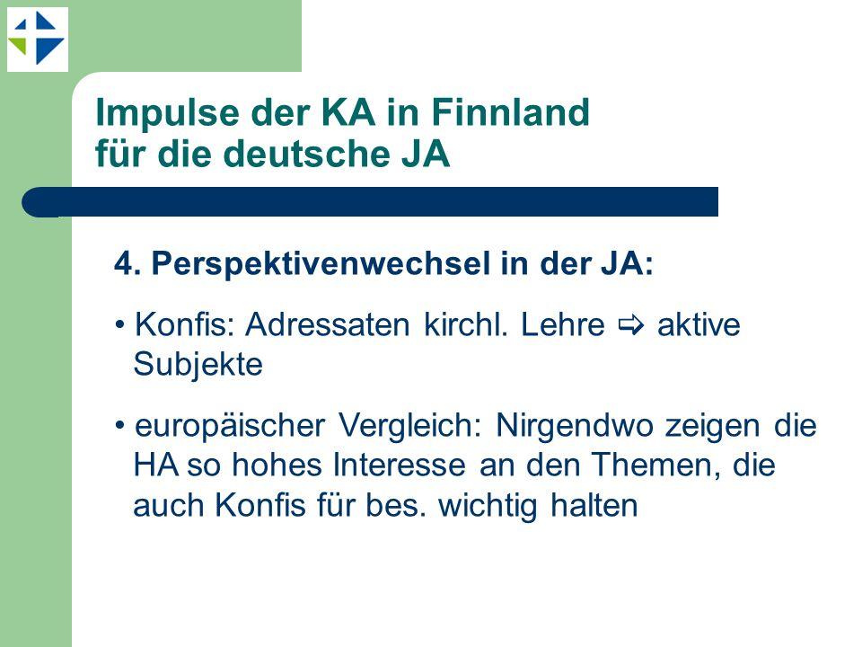 Impulse der KA in Finnland für die deutsche JA 4. Perspektivenwechsel in der JA: Konfis: Adressaten kirchl. Lehre aktive Subjekte europäischer Verglei