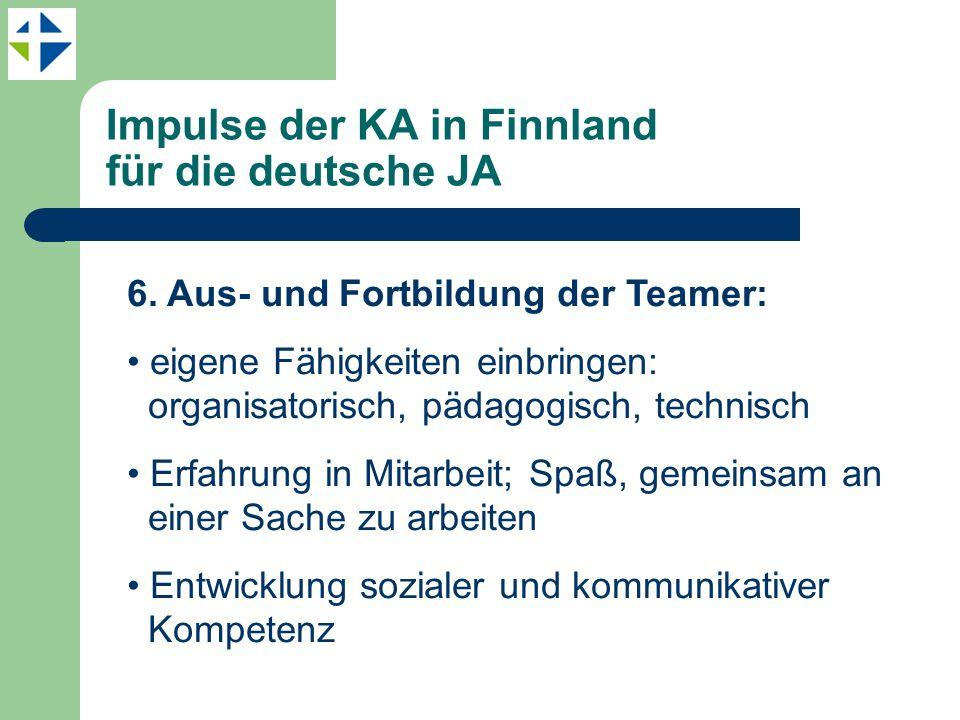 Impulse der KA in Finnland für die deutsche JA 6. Aus- und Fortbildung der Teamer: eigene Fähigkeiten einbringen: organisatorisch, pädagogisch, techni