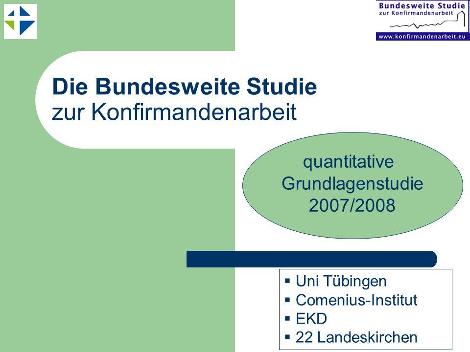 Die Bundesweite Studie zur Konfirmandenarbeit Uni Tübingen Comenius-Institut EKD 22 Landeskirchen quantitative Grundlagenstudie 2007/2008