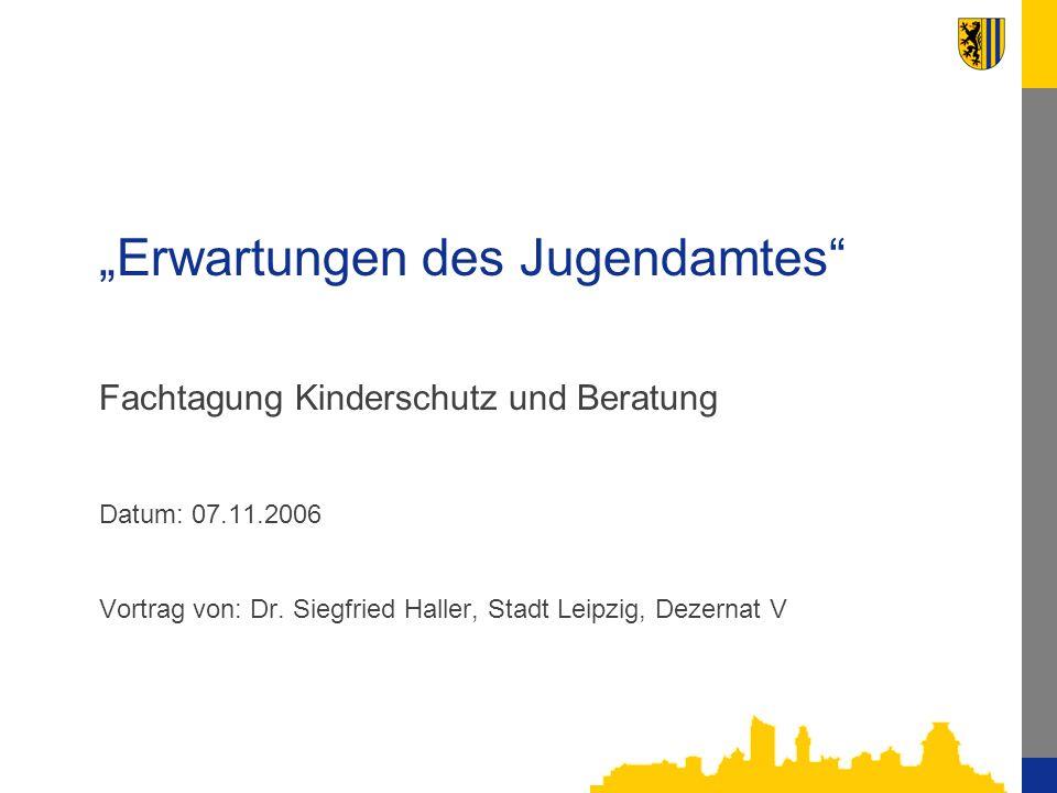 Erwartungen des Jugendamtes Fachtagung Kinderschutz und Beratung Datum: 07.11.2006 Vortrag von: Dr. Siegfried Haller, Stadt Leipzig, Dezernat V