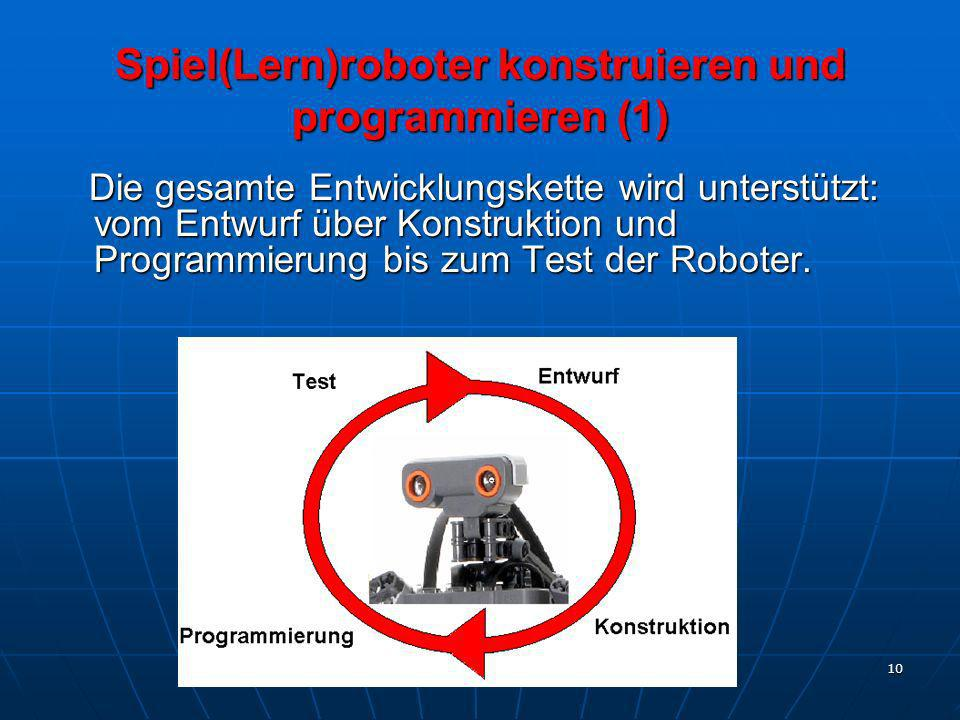 10 Spiel(Lern)roboter konstruieren und programmieren (1) Die gesamte Entwicklungskette wird unterstützt: vom Entwurf über Konstruktion und Programmier