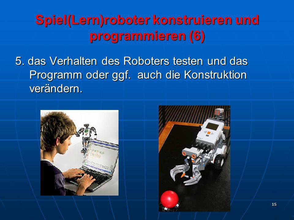 15 Spiel(Lern)roboter konstruieren und programmieren (6) 5. das Verhalten des Roboters testen und das Programm oder ggf. auch die Konstruktion verände