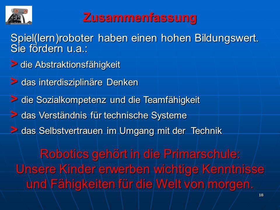 18 Zusammenfassung Spiel(lern)roboter haben einen hohen Bildungswert. Sie fördern u.a.: > die Abstraktionsfähigkeit > die Sozialkompetenz und die Team