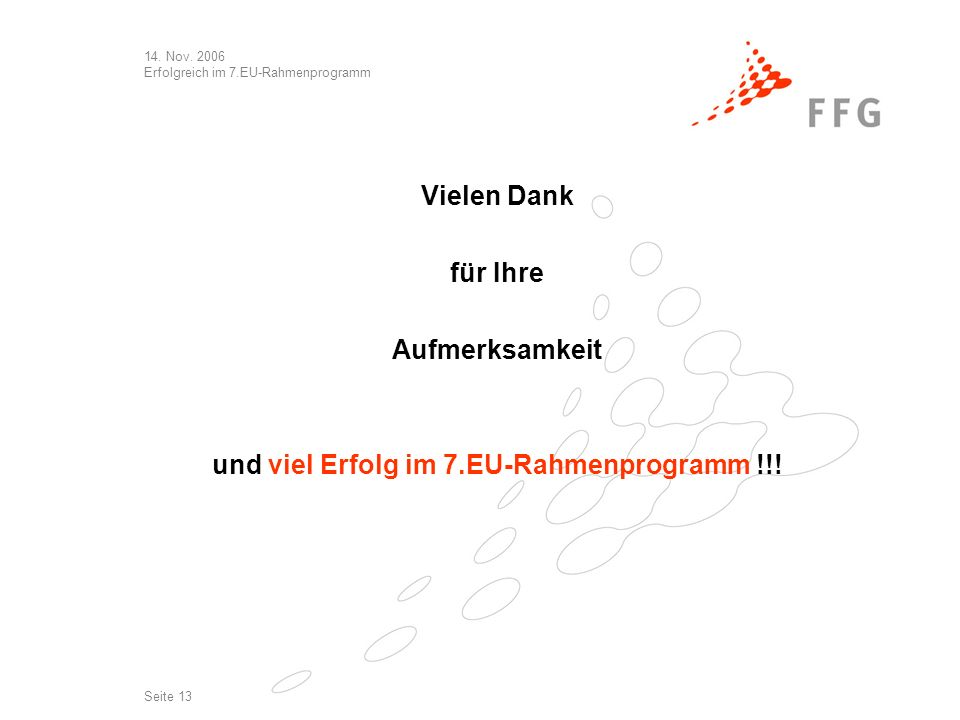 14. Nov. 2006 Erfolgreich im 7.EU-Rahmenprogramm Seite 13 Vielen Dank für Ihre Aufmerksamkeit und viel Erfolg im 7.EU-Rahmenprogramm !!!