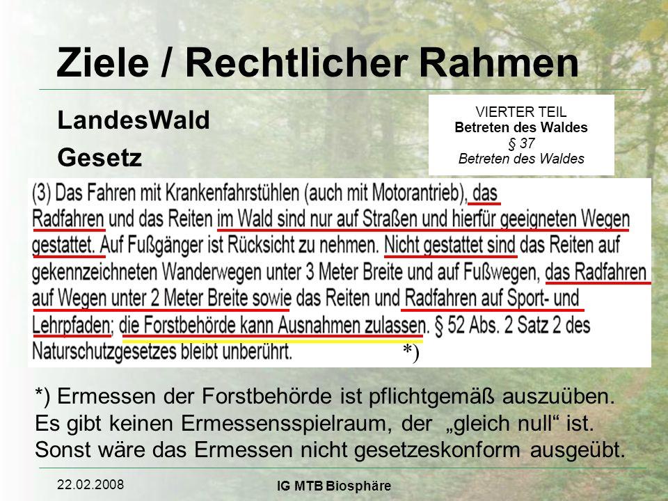 22.02.2008 IG MTB Biosphäre Ziele / Rechtlicher Rahmen LandesWald Gesetz *) *) Ermessen der Forstbehörde ist pflichtgemäß auszuüben.