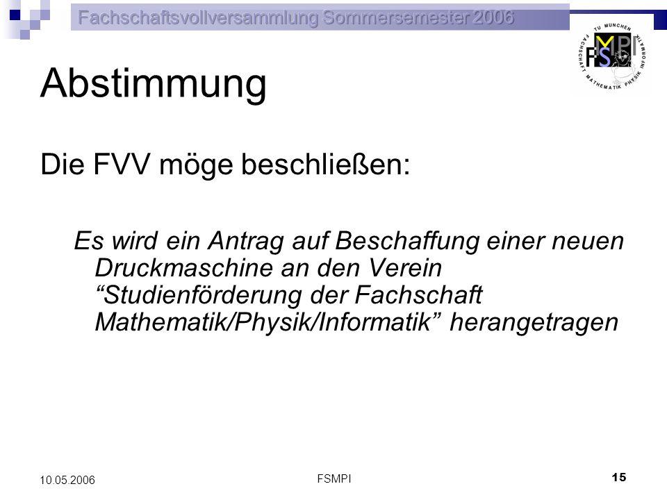 FSMPI 15 10.05.2006 Abstimmung Die FVV möge beschließen: Es wird ein Antrag auf Beschaffung einer neuen Druckmaschine an den Verein Studienförderung d