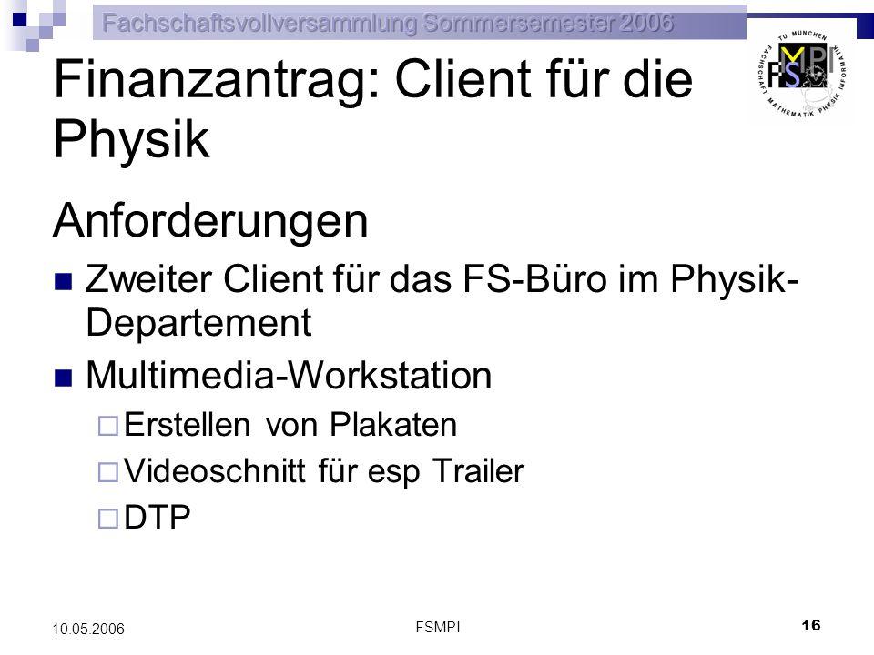 FSMPI 16 10.05.2006 Finanzantrag: Client für die Physik Anforderungen Zweiter Client für das FS-Büro im Physik- Departement Multimedia-Workstation Ers
